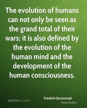 The evolution of humans can not only be seen as the grand total of their wars; it is also defined by the evolution of the human mind and the development of the human consciousness.