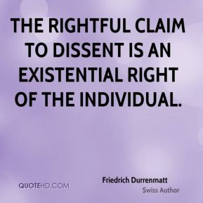 The rightful claim to dissent is an existential right of the individual.