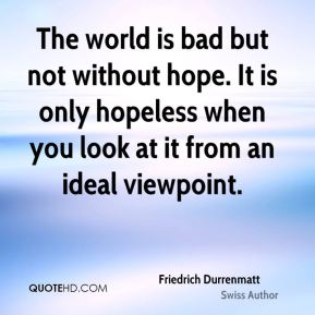 Friedrich Durrenmatt - The world is bad but not without hope. It is only hopeless when you look at it from an ideal viewpoint.