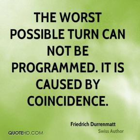 Friedrich Durrenmatt - The worst possible turn can not be programmed. It is caused by coincidence.