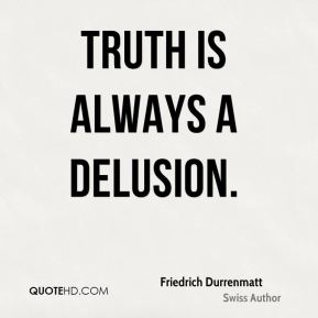 Truth is always a delusion.