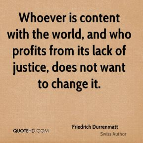 Friedrich Durrenmatt - Whoever is content with the world, and who profits from its lack of justice, does not want to change it.