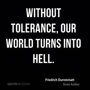 Without tolerance, our world turns into hell.