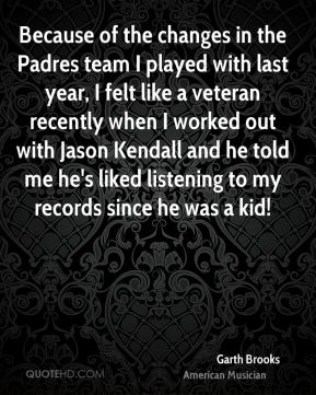 Because of the changes in the Padres team I played with last year, I felt like a veteran recently when I worked out with Jason Kendall and he told me he's liked listening to my records since he was a kid!