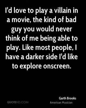 Garth Brooks - I'd love to play a villain in a movie, the kind of bad guy you would never think of me being able to play. Like most people, I have a darker side I'd like to explore onscreen.