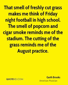 Garth Brooks - That smell of freshly cut grass makes me think of Friday night football in high school. The smell of popcorn and cigar smoke reminds me of the stadium. The cutting of the grass reminds me of the August practice.