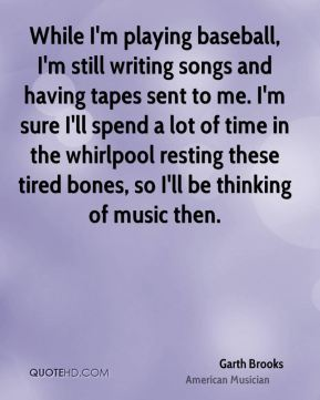 Garth Brooks - While I'm playing baseball, I'm still writing songs and having tapes sent to me. I'm sure I'll spend a lot of time in the whirlpool resting these tired bones, so I'll be thinking of music then.
