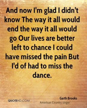 And now I'm glad I didn't know The way it all would end the way it all would go Our lives are better left to chance I could have missed the pain But I'd of had to miss the dance.