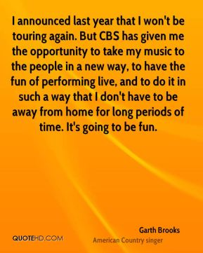 Garth Brooks - I announced last year that I won't be touring again. But CBS has given me the opportunity to take my music to the people in a new way, to have the fun of performing live, and to do it in such a way that I don't have to be away from home for long periods of time. It's going to be fun.
