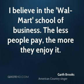 Garth Brooks - I believe in the 'Wal-Mart' school of business. The less people pay, the more they enjoy it.