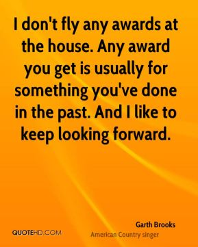 I don't fly any awards at the house. Any award you get is usually for something you've done in the past. And I like to keep looking forward.