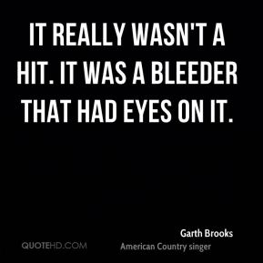 Garth Brooks - It really wasn't a hit. It was a bleeder that had eyes on it.