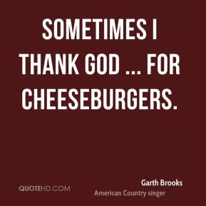 Sometimes I thank God ... for cheeseburgers.