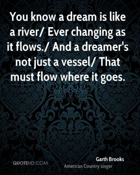 You know a dream is like a river/ Ever changing as it flows./ And a dreamer's not just a vessel/ That must flow where it goes.