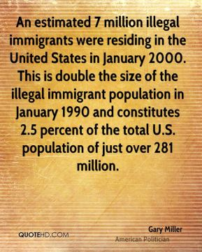 Gary Miller - An estimated 7 million illegal immigrants were residing in the United States in January 2000. This is double the size of the illegal immigrant population in January 1990 and constitutes 2.5 percent of the total U.S. population of just over 281 million.