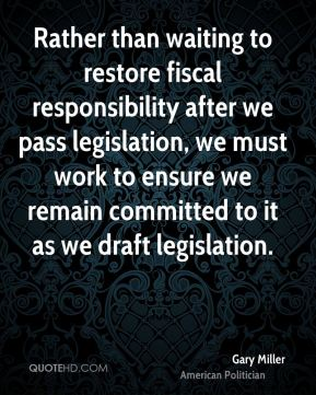 Gary Miller - Rather than waiting to restore fiscal responsibility after we pass legislation, we must work to ensure we remain committed to it as we draft legislation.