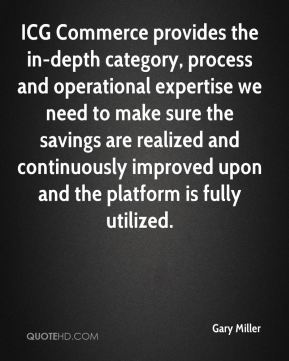 Gary Miller - ICG Commerce provides the in-depth category, process and operational expertise we need to make sure the savings are realized and continuously improved upon and the platform is fully utilized.