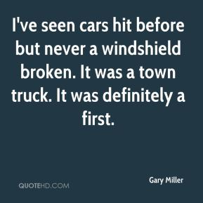 Gary Miller - I've seen cars hit before but never a windshield broken. It was a town truck. It was definitely a first.