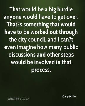 Gary Miller - That would be a big hurdle anyone would have to get over. That?s something that would have to be worked out through the city council, and I can?t even imagine how many public discussions and other steps would be involved in that process.