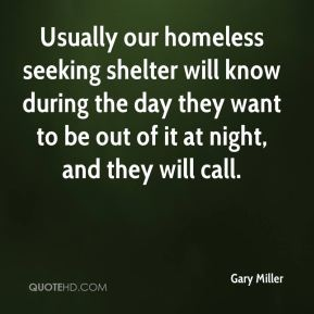 Gary Miller - Usually our homeless seeking shelter will know during the day they want to be out of it at night, and they will call.