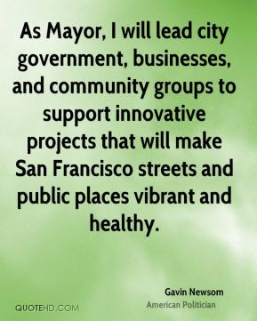 Gavin Newsom - As Mayor, I will lead city government, businesses, and community groups to support innovative projects that will make San Francisco streets and public places vibrant and healthy.