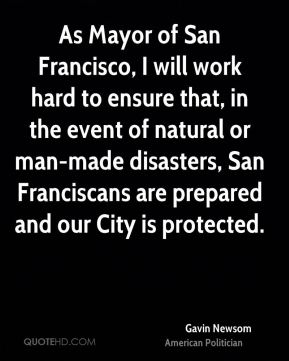 Gavin Newsom - As Mayor of San Francisco, I will work hard to ensure that, in the event of natural or man-made disasters, San Franciscans are prepared and our City is protected.