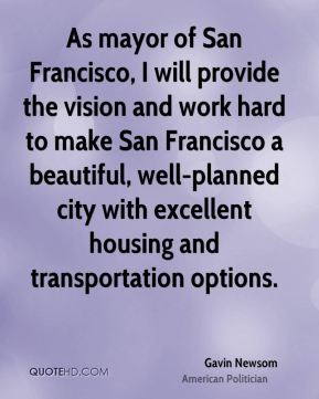 Gavin Newsom - As mayor of San Francisco, I will provide the vision and work hard to make San Francisco a beautiful, well-planned city with excellent housing and transportation options.