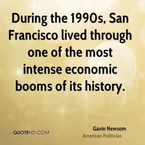 Gavin Newsom - During the 1990s, San Francisco lived through one of the most intense economic booms of its history.