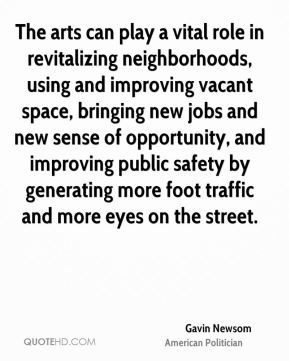 Gavin Newsom - The arts can play a vital role in revitalizing neighborhoods, using and improving vacant space, bringing new jobs and new sense of opportunity, and improving public safety by generating more foot traffic and more eyes on the street.