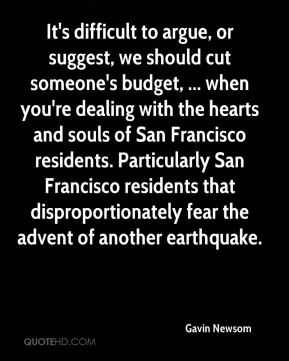 Gavin Newsom - It's difficult to argue, or suggest, we should cut someone's budget, ... when you're dealing with the hearts and souls of San Francisco residents. Particularly San Francisco residents that disproportionately fear the advent of another earthquake.