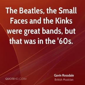 The Beatles, the Small Faces and the Kinks were great bands, but that was in the '60s.