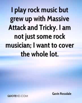 Gavin Rossdale - I play rock music but grew up with Massive Attack and Tricky. I am not just some rock musician; I want to cover the whole lot.