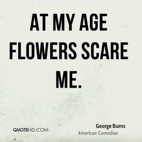 George Burns - At my age flowers scare me.