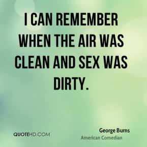 George Burns - I can remember when the air was clean and sex was dirty.