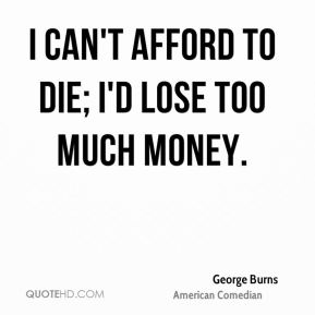I can't afford to die; I'd lose too much money.