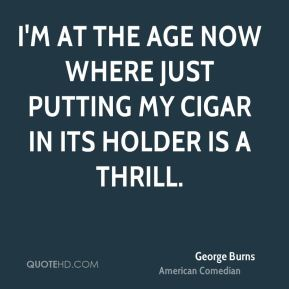 George Burns - I'm at the age now where just putting my cigar in its holder is a thrill.