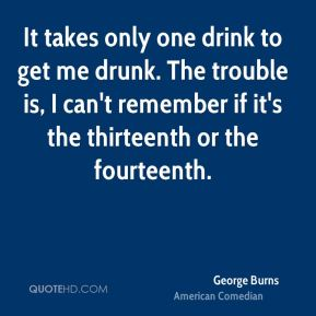 George Burns - It takes only one drink to get me drunk. The trouble is, I can't remember if it's the thirteenth or the fourteenth.