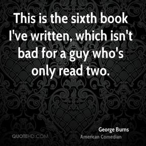 George Burns - This is the sixth book I've written, which isn't bad for a guy who's only read two.