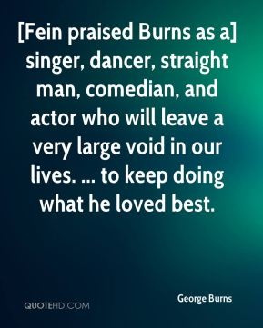 George Burns - [Fein praised Burns as a] singer, dancer, straight man, comedian, and actor who will leave a very large void in our lives. ... to keep doing what he loved best.