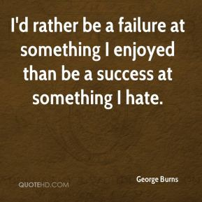 George Burns - I'd rather be a failure at something I enjoyed than be a success at something I hate.