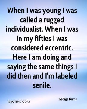 George Burns - When I was young I was called a rugged individualist. When I was in my fifties I was considered eccentric. Here I am doing and saying the same things I did then and I'm labeled senile.