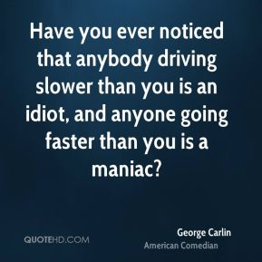 George Carlin - Have you ever noticed that anybody driving slower than you is an idiot, and anyone going faster than you is a maniac?