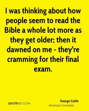 I was thinking about how people seem to read the Bible a whole lot more as they get older; then it dawned on me - they're cramming for their final exam.