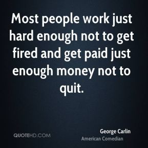 George Carlin - Most people work just hard enough not to get fired and get paid just enough money not to quit.