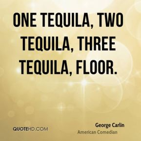 George Carlin - One tequila, two tequila, three tequila, floor.