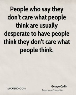 People who say they don't care what people think are usually desperate to have people think they don't care what people think.