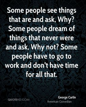 Some people see things that are and ask, Why? Some people dream of things that never were and ask, Why not? Some people have to go to work and don't have time for all that.