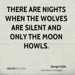 There are nights when the wolves are silent and only the moon howls.