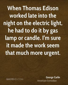 George Carlin - When Thomas Edison worked late into the night on the electric light, he had to do it by gas lamp or candle. I'm sure it made the work seem that much more urgent.