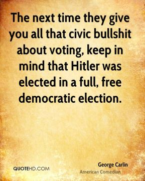 George Carlin - The next time they give you all that civic bullshit about voting, keep in mind that Hitler was elected in a full, free democratic election.